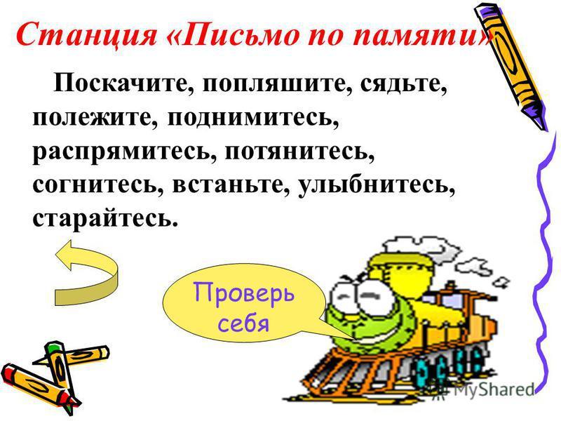 Станция «Письмо по памяти» Проверь себя Поскачите, попляшите, сядьте, полежите, поднимитесь, распрямитесь, потянитесь, согнитесь, встаньте, улыбнитесь, старайтесь.