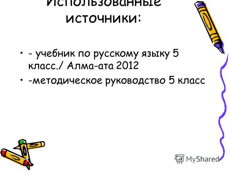 Использованные источники: - учебник по русскому языку 5 класс./ Алма-ата 2012 -методическое руководство 5 класс