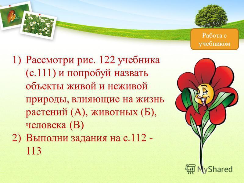 Работа с учебником 1)Рассмотри рис. 122 учебника (с.111) и попробуй назвать объекты живой и неживой природы, влияющие на жизнь растений (А), животных (Б), человека (В) 2)Выполни задания на с.112 - 113