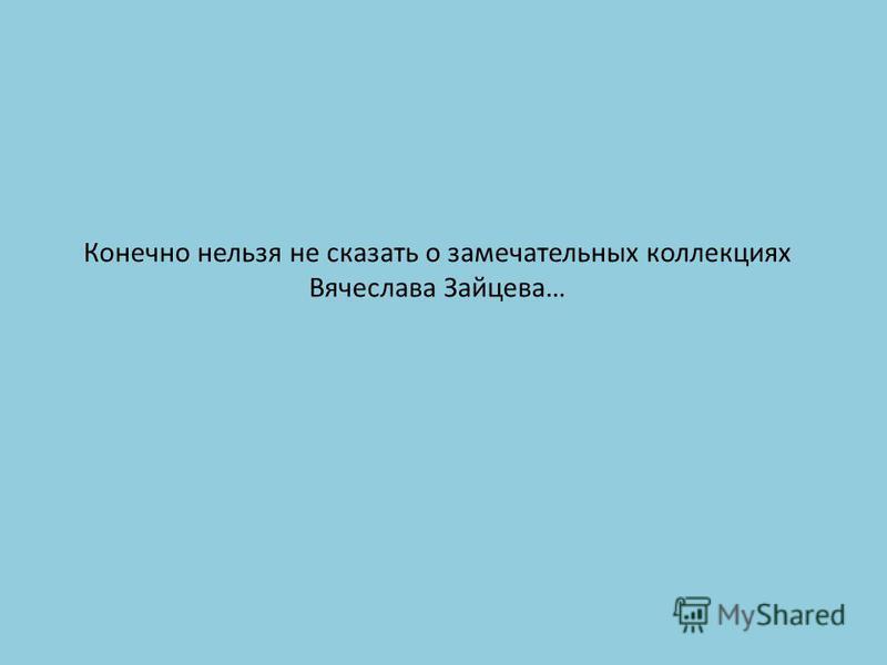 Конечно нельзя не сказать о замечательных коллекциях Вячеслава Зайцева…