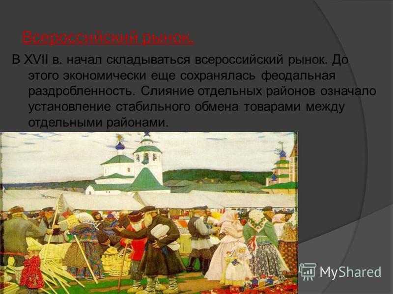 Всероссийский рынок. В XVII в. начал складываться всероссийский рынок. До этого экономически еще сохранялась феодальная раздробленность. Слияние отдельных районов означало установление стабильного обмена товарами между отдельными районами.