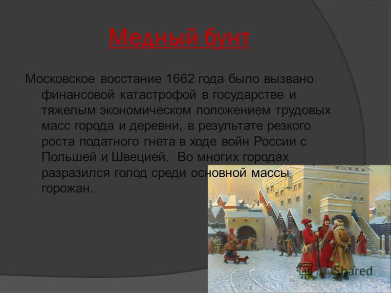 Медный бунт Московское восстание 1662 года было вызвано финансовой катастрофой в государстве и тяжелым экономическом положением трудовых масс города и деревни, в результате резкого роста податного гнета в ходе войн России с Польшей и Швецией. Во мног