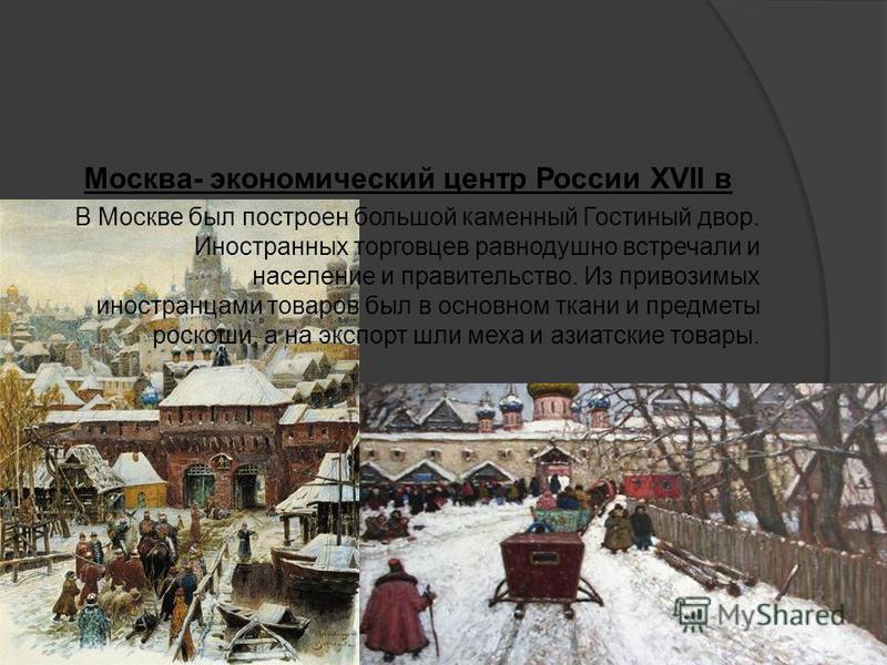 Москва- экономический центр России XVII в В Москве был построен большой каменный Гостиный двор. Иностранных торговцев равнодушно встречали и население и правительство. Из привозимых иностранцами товаров был в основном ткани и предметы роскоши, а на э