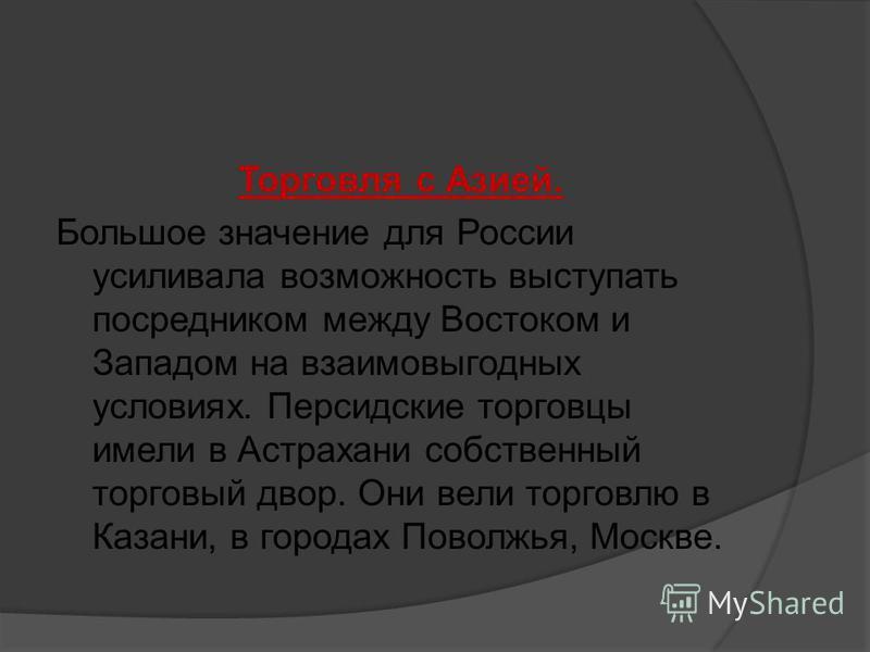 Торговля с Азией. Большое значение для России усиливала возможность выступать посредником между Востоком и Западом на взаимовыгодных условиях. Персидские торговцы имели в Астрахани собственный торговый двор. Они вели торговлю в Казани, в городах Пово