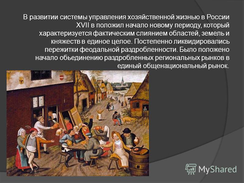 В развитии системы управления хозяйственной жизнью в России XVII в положил начало новому периоду, который характеризуется фактическим слиянием областей, земель и княжеств в единое целое. Постепенно ликвидировались пережитки феодальной раздробленности