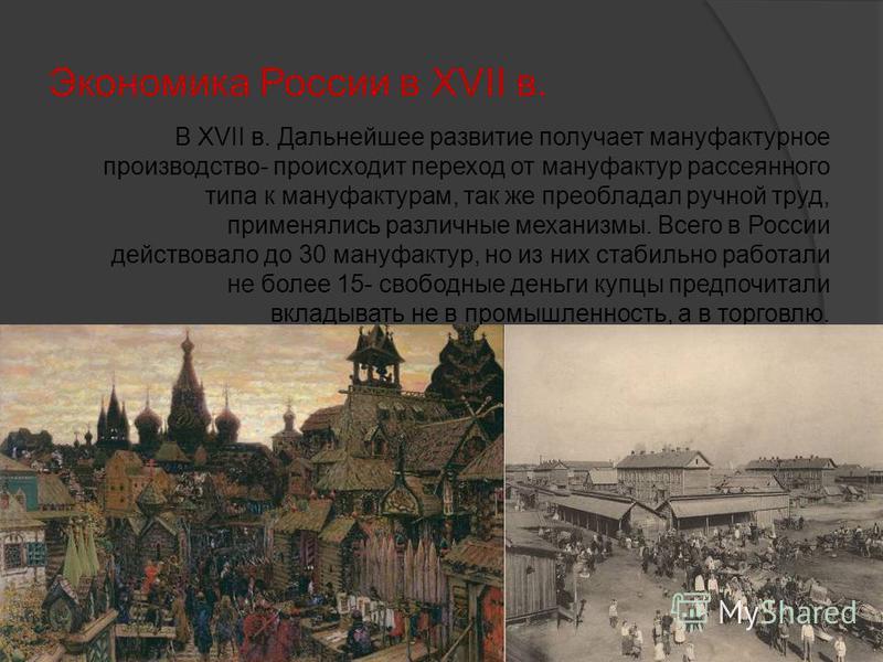 Экономика России в XVII в. В XVII в. Дальнейшее развитие получает мануфактурное производство- происходит переход от мануфактур рассеянного типа к мануфактурам, так же преобладал ручной труд, применялись различные механизмы. Всего в России действовало