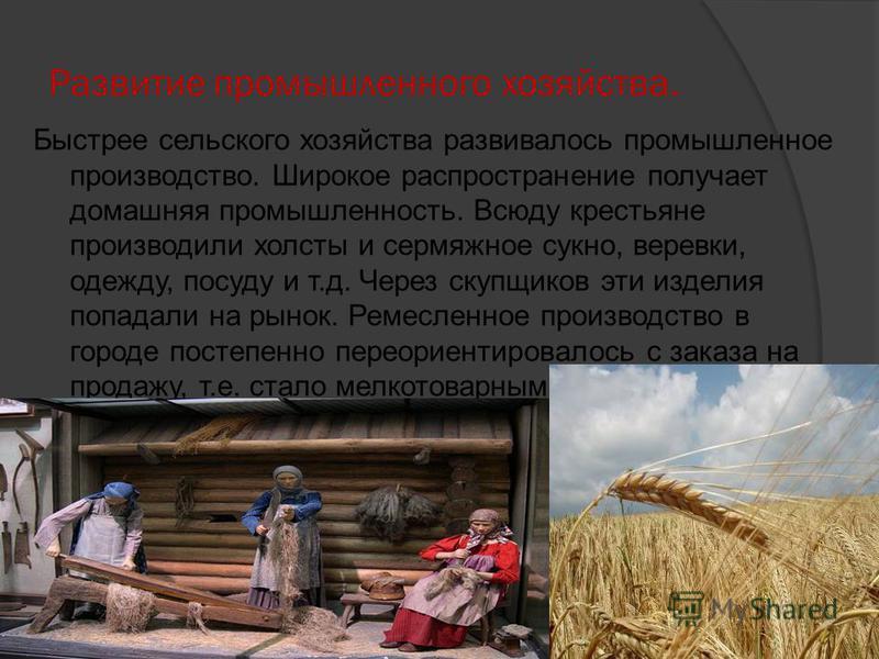 Развитие промышленного хозяйства. Быстрее сельского хозяйства развивалось промышленное производство. Широкое распространение получает домашняя промышленность. Всюду крестьяне производили холсты и сермяжное сукно, веревки, одежду, посуду и т.д. Через