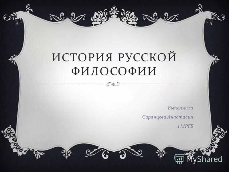 ИСТОРИЯ РУССКОЙ ФИЛОСОФИИ Выполнила Саранцева Анастасия 1 МРГБ