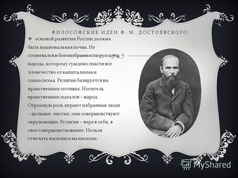основой развития России должна быть национальная почва. Не сомневался в богоизбранности русского народа, которому суждено спасти все человечество от капитализма и социализма. Религия базируется на нравственных мотивах. Носитель нравственных идеалов –