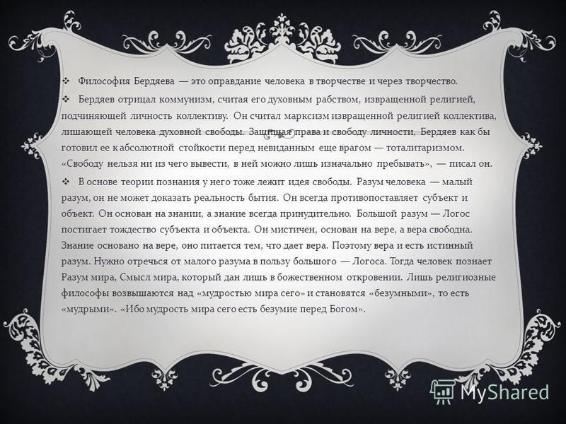 Философия Бердяева это оправдание человека в творчестве и через творчество. Бердяев отрицал коммунизм, считая его духовным рабством, извращенной религией, подчиняющей личность коллективу. Он считал марксизм извращенной религией коллектива, лишающей ч