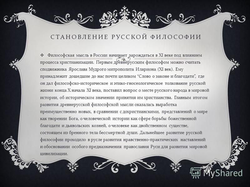 СТАНОВЛЕНИЕ РУССКОЙ ФИЛОСОФИИ Философская мысль в России начинает зарождаться в XI веке под влиянием процесса христианизации. Первым древнерусским философом можно считать сподвижника Ярослава Мудрого митрополита Илариона (XI век ). Ему принадлежит до