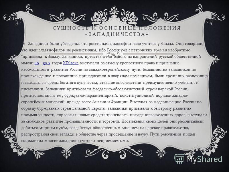 СУЩНОСТЬ И ОСНОВНЫЕ ПОЛОЖЕНИЯ « ЗАПАДНИЧЕСТВА » Западники были убеждены, что россиянам философии надо учиться у Запада. Они говорили, что идеи славянофилов не реалистичны, ибо Россия уже с петровских времен необратимо привязана к Западу. Западники, п