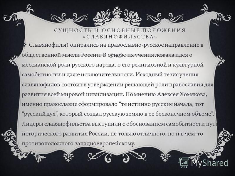 СУЩНОСТЬ И ОСНОВНЫЕ ПОЛОЖЕНИЯ « СЛАВЯНОФИЛЬСТВА » Славянофилы ) опирались на православно - русское направление в общественной мысли России. В основе их учения лежала идея о мессианской роли русского народа, о его религиозной и культурной самобытности