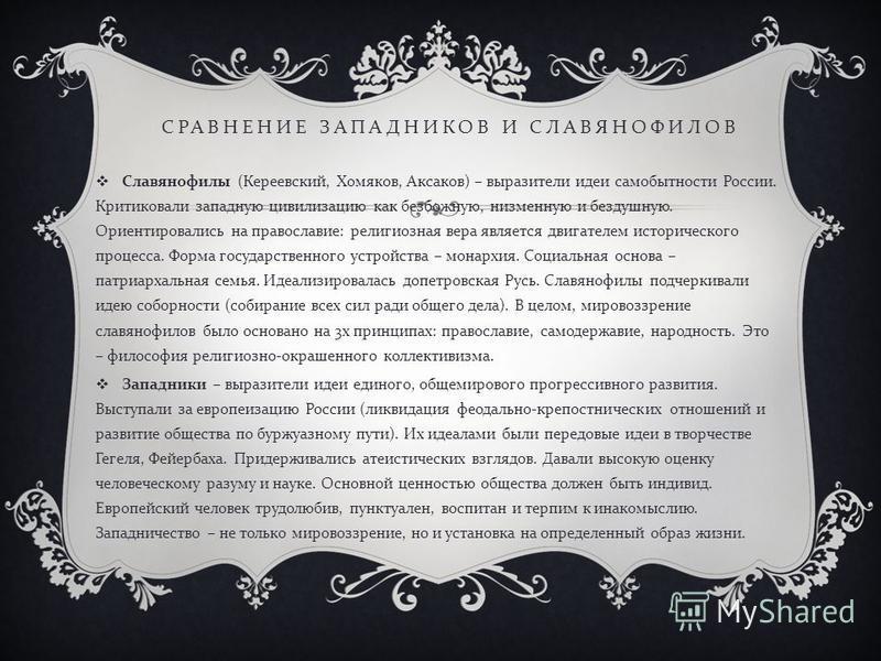СРАВНЕНИЕ ЗАПАДНИКОВ И СЛАВЯНОФИЛОВ Славянофилы ( Кереевский, Хомяков, Аксаков ) – выразители идеи самобытности России. Критиковали западную цивилизацию как безбожную, низменную и бездушную. Ориентировались на православие : религиозная вера является