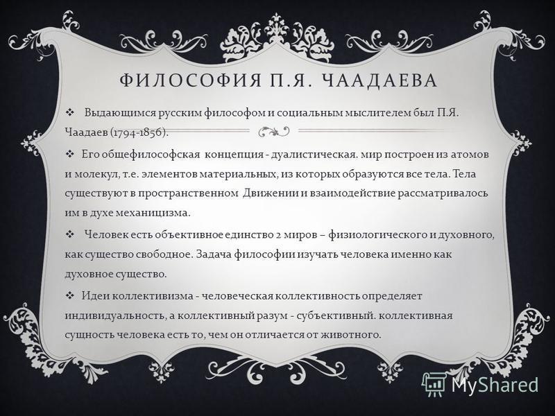 ФИЛОСОФИЯ П. Я. ЧААДАЕВА Выдающимся русским философом и социальным мыслителем был П. Я. Чаадаев (1794-1856). Его общефилософская концепция - дуалистическая. мир построен из атомов и молекул, т. е. элементов материальных, из которых образуются все тел