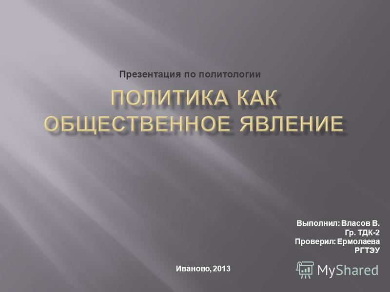 Выполнил: Власов В. Гр. ТДК-2 Проверил: Ермолаева РГТЭУ Иваново, 2013 Презентация по политологии
