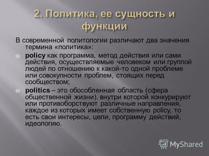 В современной политологии различают два значения термина «политика»: policy как программа, метод действия или сами действия, осуществляемые человеком или группой людей по отношению к какой-то одной проблеме или совокупности проблем, стоящих перед соо