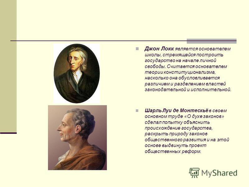 Джон Локк является основателем школы, стремящейся построить государство на начале личной свободы. Считается основателем теории конституционализма, насколько она обусловливается различием и разделением властей законодательной и исполнительной. Шарль Л