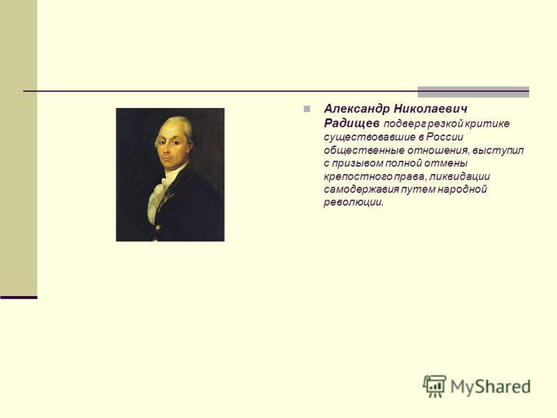 Александр Николаевич Радищев подверг резкой критике существовавшие в России общественные отношения, выступил с призывом полной отмены крепостного права, ликвидации самодержавия путем народной революции.