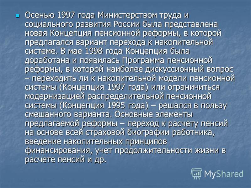 Осенью 1997 года Министерством труда и социального развития России была представлена новая Концепция пенсионной реформы, в которой предлагался вариант перехода к накопительной системе. В мае 1998 года Концепция была доработана и появилась Программа п