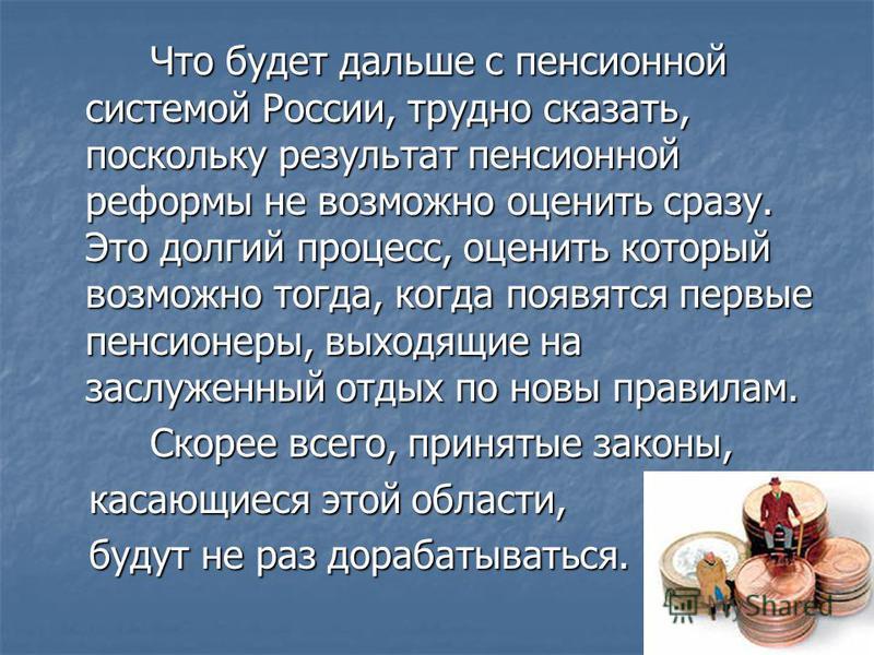 Что будет дальше с пенсионной системой России, трудно сказать, поскольку результат пенсионной реформы не возможно оценить сразу. Это долгий процесс, оценить который возможно тогда, когда появятся первые пенсионеры, выходящие на заслуженный отдых по н