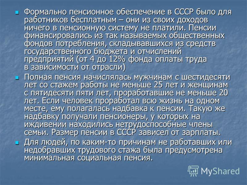 Формально пенсионное обеспечение в СССР было для работников бесплатным – они из своих доходов ничего в пенсионную систему не платили. Пенсии финансировались из так называемых общественных фондов потребления, складывавшихся из средств государственного