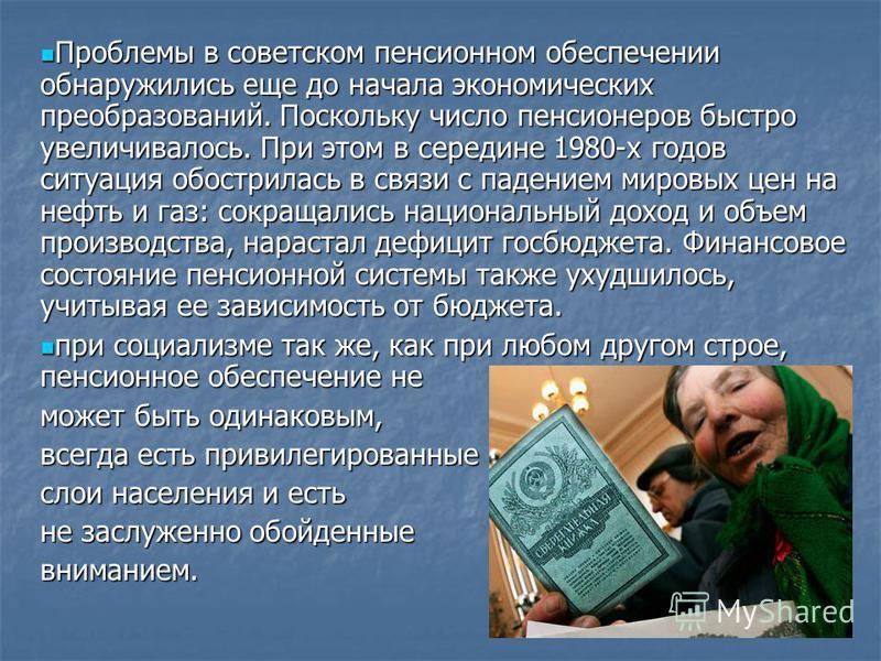 Проблемы в советском пенсионном обеспечении обнаружились еще до начала экономических преобразований. Поскольку число пенсионеров быстро увеличивалось. При этом в середине 1980-х годов ситуация обострилась в связи с падением мировых цен на нефть и газ