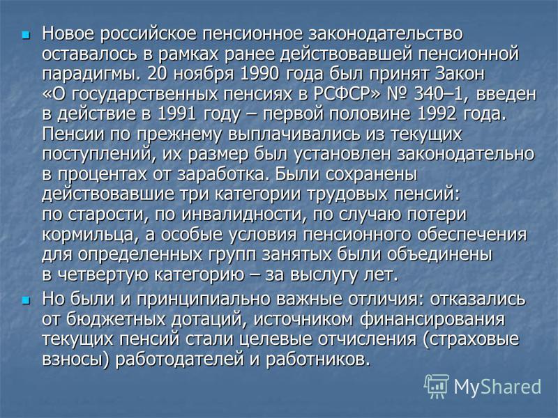 Новое российское пенсионное законодательство оставалось в рамках ранее действовавшей пенсионной парадигмы. 20 ноября 1990 года был принят Закон «О государственных пенсиях в РСФСР» 340–1, введен в действие в 1991 году – первой половине 1992 года. Пенс