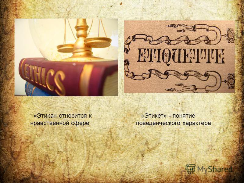 «Этика» относится к нравственной сфере «Этикет» - понятие поведенческого характера