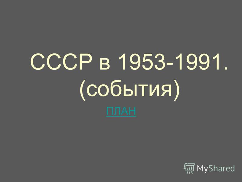 СССР в 1953-1991. (события) ПЛАН