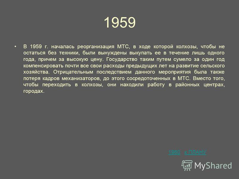 1959 В 1959 г. началась реорганизация МТС, в ходе которой колхозы, чтобы не остаться без техники, были вынуждены выкупать ее в течение лишь одного года, причем за высокую цену. Государство таким путем сумело за один год компенсировать почти все свои
