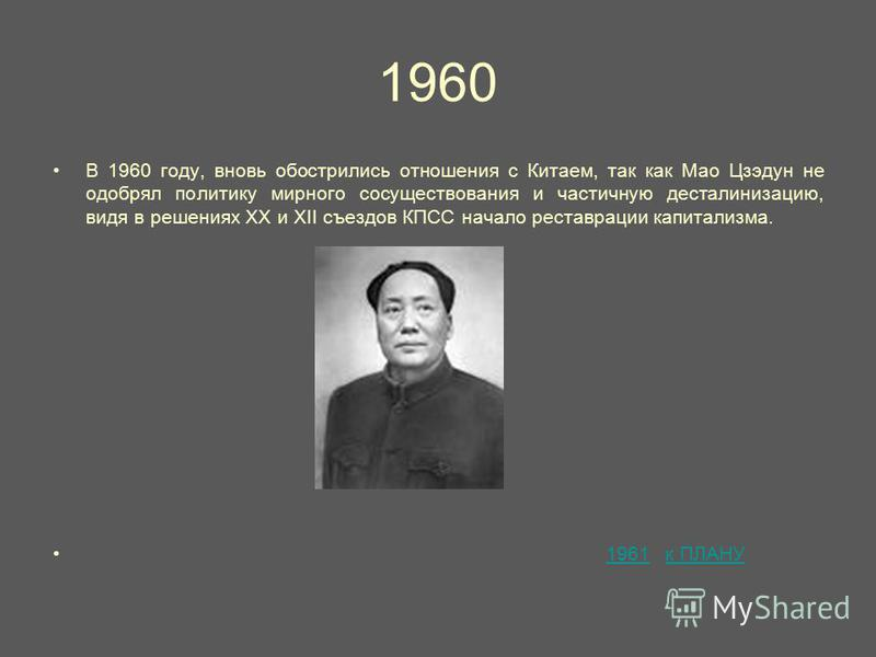 1960 В 1960 году, вновь обострились отношения с Китаем, так как Мао Цзэдун не одобрял политику мирного сосуществования и частичную десталинизацию, видя в решениях XX и XII съездов КПСС начало реставрации капитализма. 1961 к ПЛАНУ1961 к ПЛАНУ