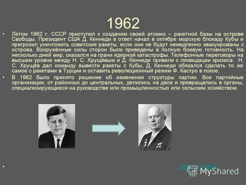1962 Летом 1962 г. СССР приступил к созданию своей атомно – ракетной базы на острове Свободы. Президент США Д. Кеннеди в ответ начал в октябре морскую блокаду Кубы и пригрозил уничтожить советские ракеты, если они не будут немедленно эвакуированы с о