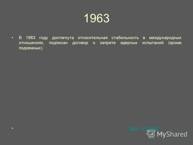 1963 В 1963 году достигнута относительная стабильность в международных отношениях, подписан договор о запрете ядерных испытаний (кроме подземных). 1964 к ПЛАНУ1964 к ПЛАНУ
