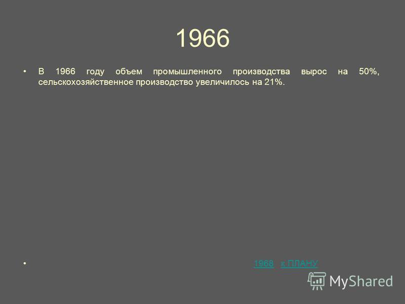 1966 В 1966 году объем промышленного производства вырос на 50%, сельскохозяйственное производство увеличилось на 21%. 1968 к ПЛАНУ1968 к ПЛАНУ