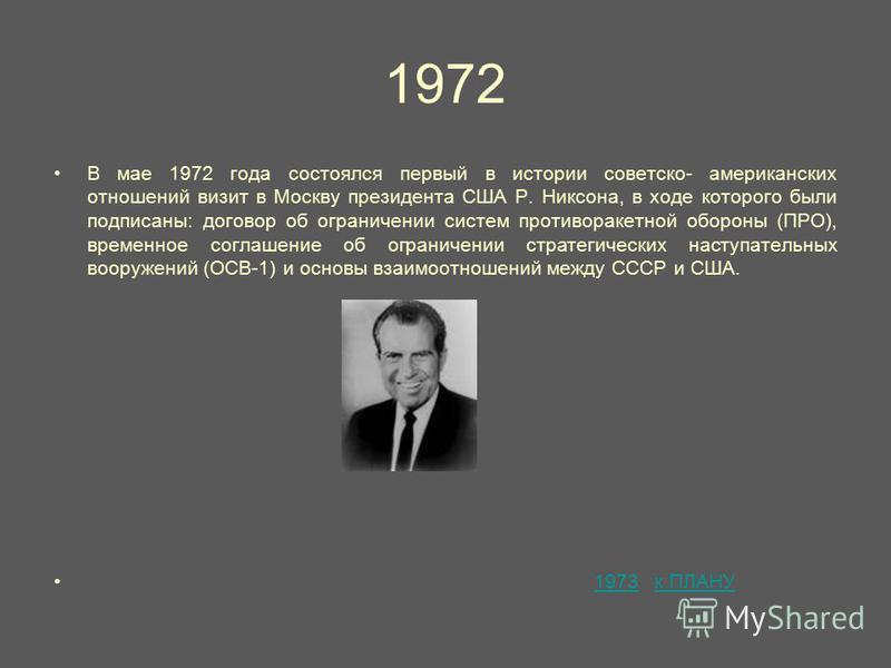 1972 В мае 1972 года состоялся первый в истории советско- американских отношений визит в Москву президента США Р. Никсона, в ходе которого были подписаны: договор об ограничении систем противоракетной обороны (ПРО), временное соглашение об ограничени