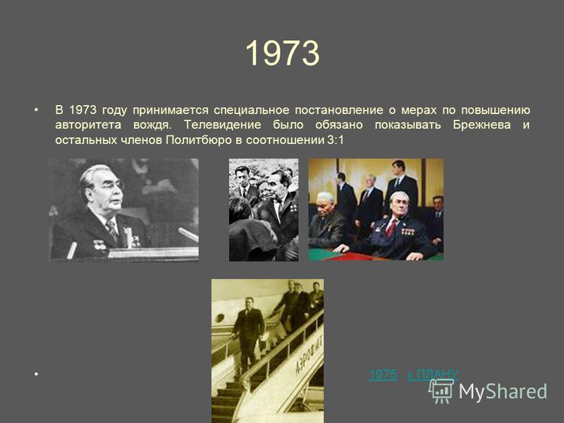 1973 В 1973 году принимается специальное постановление о мерах по повышению авторитета вождя. Телевидение было обязано показывать Брежнева и остальных членов Политбюро в соотношении 3:1 1975 к ПЛАНУ1975 к ПЛАНУ