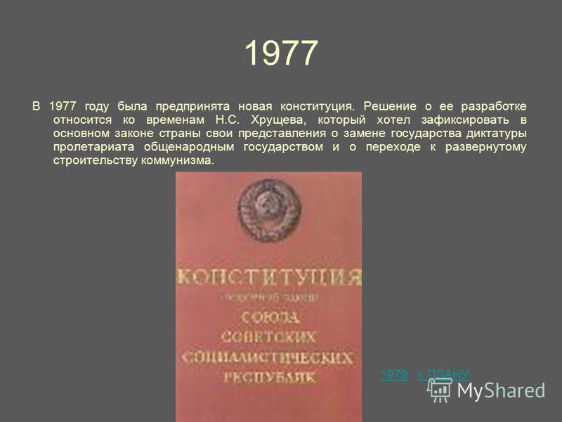 1977 В 1977 году была предпринята новая конституция. Решение о ее разработке относится ко временам Н.С. Хрущева, который хотел зафиксировать в основном законе страны свои представления о замене государства диктатуры пролетариата общенародным государс