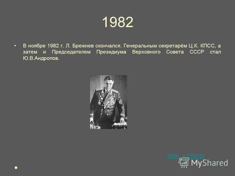 1982 В ноябре 1982 г. Л. Брежнев скончался. Генеральным секретарём Ц.К. КПСС, а затем и Председателем Президиума Верховного Совета СССР стал Ю.В.Андропов. 1984 к ПЛАНУ1984 к ПЛАНУ