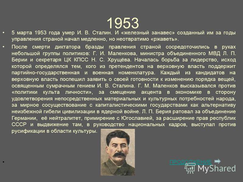 1953 5 марта 1953 года умер И. В. Сталин. И «железный занавес» созданный им за годы управления страной начал медленно, но неотвратимо «ржаветь». После смерти диктатора бразды правления страной сосредоточились в руках небольшой группы политиков: Г. И.