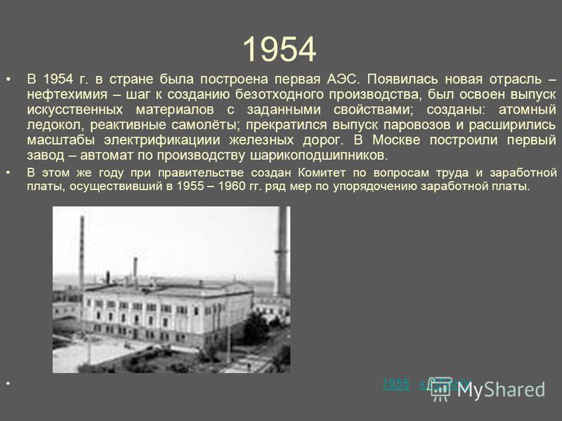 1954 В 1954 г. в стране была построена первая АЭС. Появилась новая отрасль – нефтехимия – шаг к созданию безотходного производства, был освоен выпуск искусственных материалов с заданными свойствами; созданы: атомный ледокол, реактивные самолёты; прек