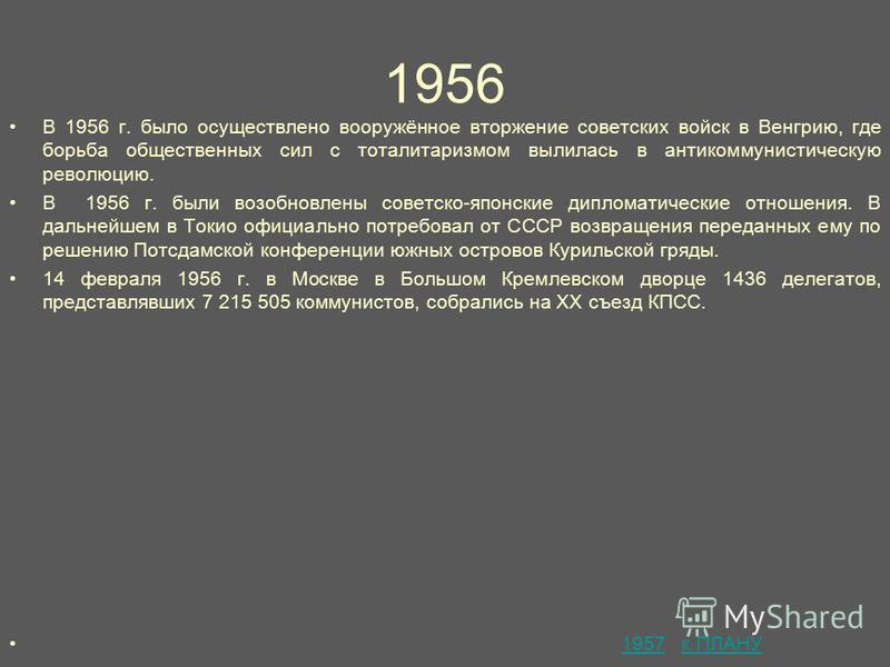 1956 В 1956 г. было осуществлено вооружённое вторжение советских войск в Венгрию, где борьба общественных сил с тоталитаризмом вылилась в антикоммунистическую революцию. В 1956 г. были возобновлены советско-японские дипломатические отношения. В дальн