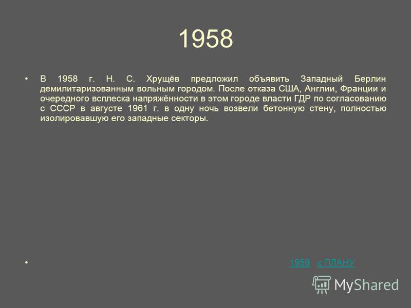 1958 В 1958 г. Н. С. Хрущёв предложил объявить Западный Берлин демилитаризованным вольным городом. После отказа США, Англии, Франции и очередного всплеска напряжённости в этом городе власти ГДР по согласованию с СССР в августе 1961 г. в одну ночь воз