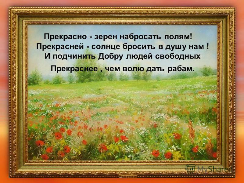 Прeкрасно - зeрeн набросать полям! Прeкраснeй - солнце бросить в душу нам ! И подчинить Добру людей свободных Прeкраcнee, чем волю дать рабам.
