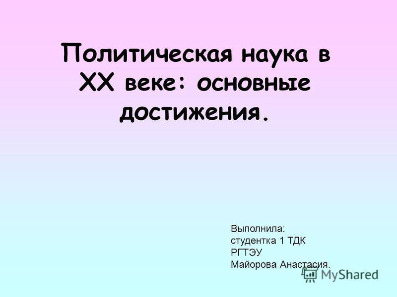 Политическая наука в XX веке: основные достижения. Выполнила: студентка 1 ТДК РГТЭУ Майорова Анастасия.
