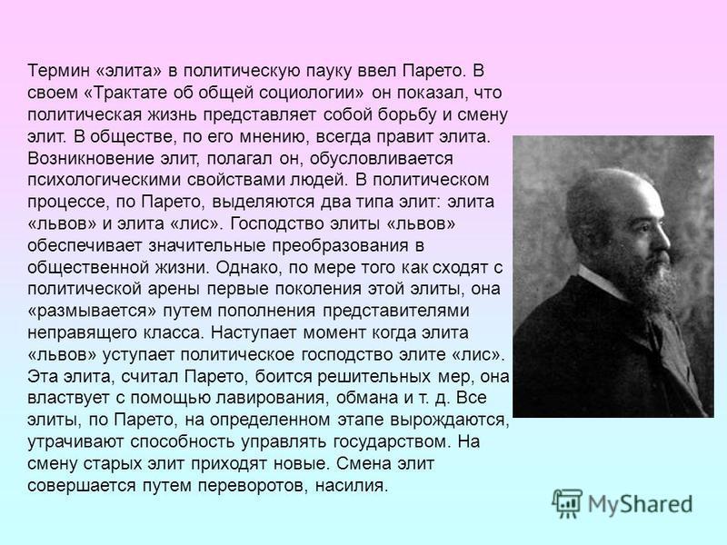 Термин «элита» в политическую пауку ввел Парето. В своем «Трактате об общей социологии» он показал, что политическая жизнь представляет собой борьбу и смену элит. В обществе, по его мнению, всегда правит элита. Возникновение элит, полагал он, обуслов