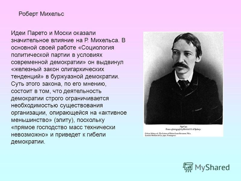 Идеи Парето и Моски оказали значительное влияние на Р. Михельса. В основной своей работе «Социология политической партии в условиях современной демократии» он выдвинул «железный закон олигархических тенденций» в буржуазной демократии. Суть этого зако