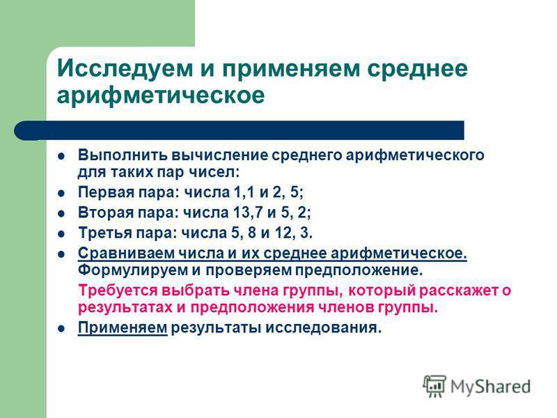 Исследуем и применяем среднее арифметическое Выполнить вычисление среднего арифметического для таких пар чисел: Первая пара: числа 1,1 и 2, 5; Вторая пара: числа 13,7 и 5, 2; Третья пара: числа 5, 8 и 12, 3. Сравниваем числа и их среднее арифметическ