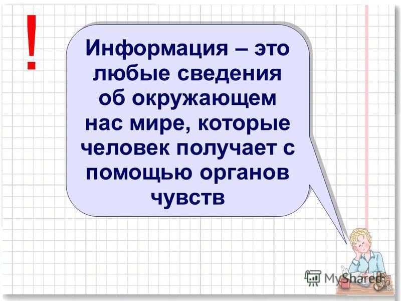 ! Информация – это любые сведения об окружающем нас мире, которые человек получает с помощью органов чувств