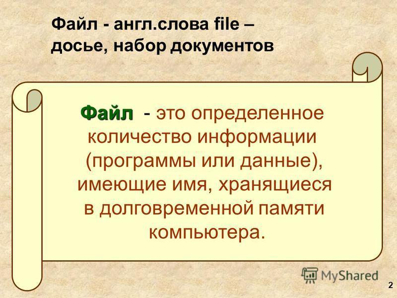 2 Файл Файл - это определенное количество информации (программы или данные), имеющие имя, хранящиеся в долговременной памяти компьютера. Файл - англ.слова file – досье, набор документов